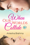 When Our Worlds Collide by Aniesha Brahma