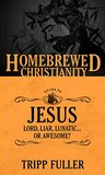 The Homebrewed Christianity Guide to Jesus: Lord, Liar, Lunatic, Or Awesome? by Tripp Fuller