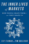 The Inner Lives of Markets: How People Shape Them—And They Shape Us