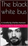 The black white bus: A novella by charles manson