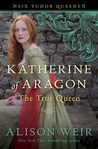 Katherine of Aragon, The True Queen (Six Tudor Queens, #1)