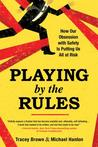 Playing by the Rules: How Our Obsession with Safety Is Putting Us All at Risk