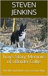Troy's Story: Memoirs of a Border Collie: The life and times of a rescue dog.