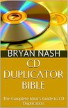 CD Duplicator Bible: The Complete Idiot's Guide to CD Duplication
