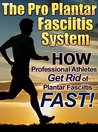 The Pro Plantar Fasciitis System: How Professional Athletes Get Rid of PF Fast!: (The complete plantar fasciitis and foot pain solution)