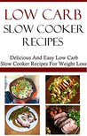 Low Carb Slow Cooker Recipes: Delicious And Easy Low Carb Slow Cooker Recipes (Low Carb Diet Recipes)