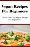 Vegan Recipes For Beginners: Quick And Easy Vegan Recipes For Beginners
