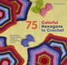 75 Colorful Hexagons to Crochet: The Ultimate Mix-and-Match Patterns in Eye-Popping Colors