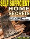 Self Sufficient Home Secrets: Off Grid Homesteading Skills To Survive When Society Breaks Down!