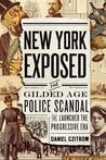 New York Exposed: The Police Scandal That Shocked the Nation and Launched the Progressive Era