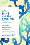 The Kite and the String: How to Write with Spontaneity and Control--and Live to Tell the Tale