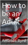 How to be an Adult (Adulting #1)