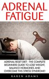 Adrenal Fatigue: Adrenal Reset Diet - The Complete Beginners Guide To Lose Weight, Balance Hormones And Overcome This Stress Syndrome! (Adrenal Fatigue, Stress Relief, Weight Loss)