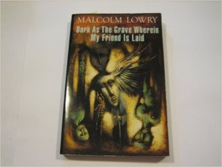 Dark As The Grave Wherein My Friend Is Laid by Malcolm Lowry