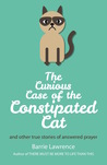The Curious Case of the Constipated Cat and Other True Stories of Answered Prayer
