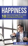 Happiness :10 steps to be happy for a more relaxing stress free life: 10 steps to be happy for a more relaxing stress free life (meditation,how to be happy, relaxation, stress free)