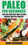 Paleo: Paleo For Beginners: The Fast And Easy Way To Lose Weight And Feel Healthy (Over 20 Paleo Recipes for Beginners, 7 Day Paleo Meal Plan)