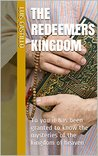 The Redeemers Kingdom: To you it has been granted to know the mysteries of the kingdom of heaven (Your Kingdom Come Book 1)