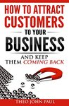 How To Attract Customers To Your Business And Keep Them Comin... by Theo John Paul