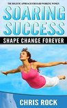 Soaring Success, Shape Change Forever: The Holistic Approach For Hard Working Women