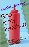 God Is My Ketchup: Thoughts on Living with Disease in Middle Age and Beyond