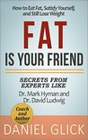Fat Is Your Friend: How to Eat Fat, Satisfy Yourself, and Still Lose Weight: Advice from Experts and Authors Dr. Mark Hyman and Dr. David Ludwig