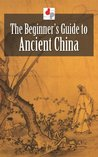 The Beginner's Guide to Ancient China (Illustrated)