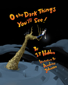 O the Dark Things You'll See! by J.T. Holden