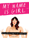 My Name is Girl: An Illustrated Guide to the Female Mind