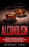 Alcoholism: The Best And Most Powerful Strategies To Quit Drinking And Take Control Of Your Life Again (Alcoholism, Alcoholism Recovery, Quit Drinking, Alcoholism Cure)