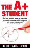 The A+ student: The Best And Most Powerful Strategies For College Students To Boost Study Skills And Achieve Perfect Scores (Study skills, strategies, study guide, study secrets, scoring high)