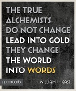 The true alchemists do not change lead into gold; they change the world into words.