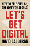 Let's Get Digital: How To Self-Publish, And Why You Should (Let's Get Digital, #1)