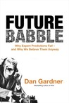 Future Babble: Why Expert Predictions Fail - and Why We Believe Them Anyway