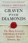 Graven with diamonds: the many lives of Thomas Wyatt : courtier, poet, assassin, spy
