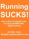 Running SUCKS! How to Run for Fast Weight Loss - For Busy Women Who HATE Running
