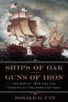 Ships of Oak, Guns of Iron: The War of 1812 and the Forging of the American Navy