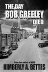 The Day Bob Greeley Died by Kimberly A. Bettes