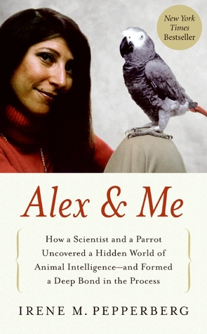 How a Scientist and a Parrot Discovered a Hidden World of Animal Intelligence — and Formed a Deep Bond in the Process  - Irene M. Pepperberg