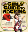 The Girls' Guide to Rocking: How to Start a Band, Book Gigs, and Get Rolling to Rock Stardom