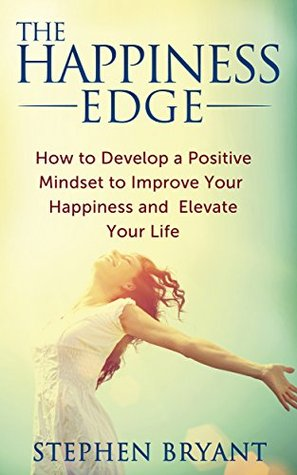 The Happiness Edge: How to Develop a Positive Mindset to Improve Your Happiness and Elevate Your Life: Happiness Leads to Success, Not the Other Way Around (Mastering Your Mindset Book 3)