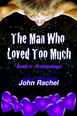 The Man Who Loved Too Much - Book 1 by John Rachel