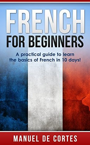 French: French For Beginners: A Practical Guide to Learn the Basics of French in 10 Days! (A SPECIAL BONUS FOR YOU INSIDE)