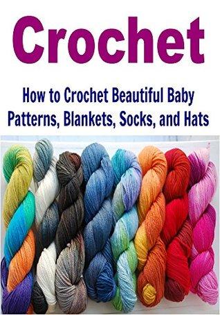 Crochet: How to Crochet Beautiful Baby Patterns, Blankets ...
