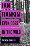 Even Dogs in the Wild (Inspector Rebus, #20)