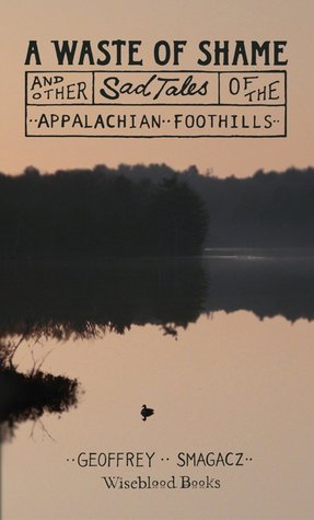 A Waste of Shame and Other Sad Tales of the Appalachian Footh... by Geoffrey Smagacz