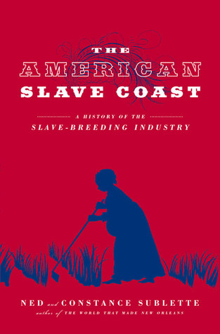 A History of the Slave-Breeding Industry - Ned & Constance Sublette