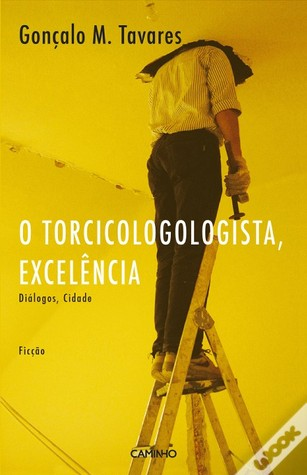 O Torcicologologista, Excelência by Gonçalo M. Tavares