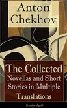 Anton Chekhov: The Collected Novellas and Short Stories in Multiple Translations (Unabridged): Over 200 Stories From the Renowned Russian Playwright and ... No. 6 , The Lady with the Dog and Others
