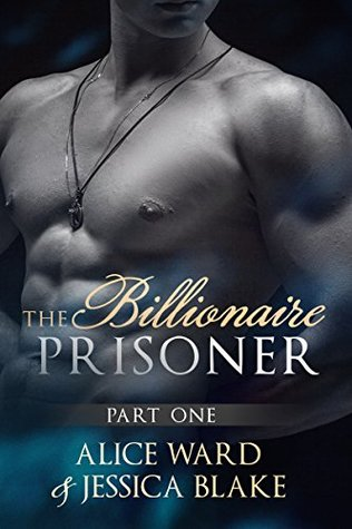 The Billionaire Prisoner - Part 1 (An Alpha Billionaire Romance) by Alice Ward